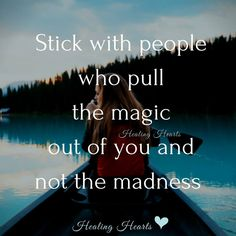 Stick with people who pull the magic out of you not the madness.