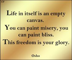 """""""Life in itself is an empty canvas; it becomes whatsoever you paint on it. You can paint misery, you can paint bliss. This freedom is your glory."""" - Osho"""