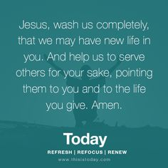 Jesus, wash us completely, that we may have new life in you. And help us to serve others for your sake, pointing them to you and to the life you give. Amen.