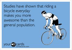 Studies have shown that riding a bicycle everyday makes you more awesome than the general population...