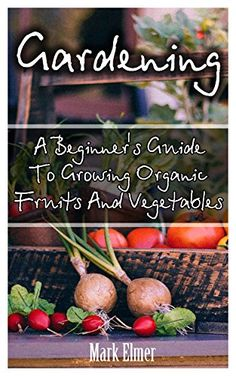 Gardening: A Beginner's Guide To Growing Organic Fruits And Vegetables: (Organic Gardening, Gardening for Self Sufficiency) (Gardening Books, Healthy Food) by [Elmer, Mark]