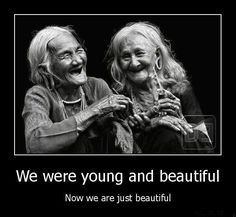 We were young and beautiful. Now we are just beautiful. Picture Quotes.