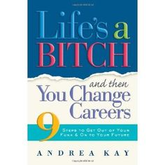 Recommended by career expert Kenneth Elliott: Life's a Bitch and Then You Change Careers: 9 Steps to Get You Out of Your Funk & on to Your Future