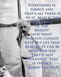 Everything is energy and that's all there is to it.  Match the frequency of the reality you want and you cannot help but get that reality.  It can be no other way.  This is not philosophy.  This is physics.  Albert Einstein