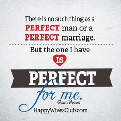"""There is no such thing as a perfect man or a perfect marriage. But the one I have is perfect for me."" -Fawn Weaver"