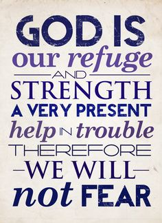 God is our refuge and strength, a very present help in trouble. Therefore we will not fear. Psalm 46:1-2a