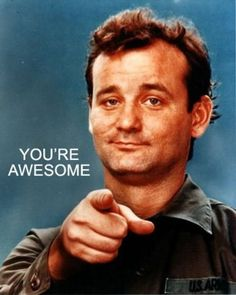 you're awesome.  Bill Murray says so.