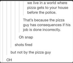 we live in a world where pizza gets to your house before the police. That's because the pizza guy has consequences if his job is done incorrectly. Oh snap shots fired but not by the pizza guy OH