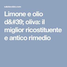 Limone e olio d' oliva: il miglior ricostituente e antico rimedio