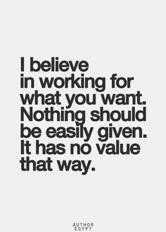 I believe in working for what you want. Nothing should be easily given. It has no value that way. People today get everything handed to them. Inspirational Quotes Pictures, Great Quotes, Quotes To Live By, Motivational Quotes, Words Quotes, Me Quotes, Sayings, Qoutes, The Words