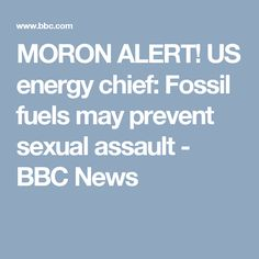 MORON ALERT! US energy chief: Fossil fuels may prevent sexual assault - BBC News