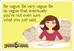 Be vague. Be very vague. Be so vague that eventually you're not even sure what you just said.   Snarkecards