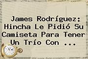 http://tecnoautos.com/wp-content/uploads/imagenes/tendencias/thumbs/james-rodriguez-hincha-le-pidio-su-camiseta-para-tener-un-trio-con.jpg James Rodriguez. James Rodríguez: hincha le pidió su camiseta para tener un trío con ..., Enlaces, Imágenes, Videos y Tweets - http://tecnoautos.com/actualidad/james-rodriguez-james-rodriguez-hincha-le-pidio-su-camiseta-para-tener-un-trio-con/