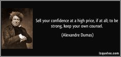 Sell your confidence at a high price, if at all; to be strong, keep your own counsel. - Alexandre Dumas