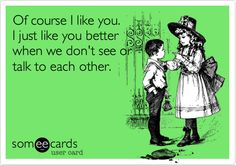 Funny Breakup Ecard: Of course I like you. I just like you better when we don't see or talk to each other.