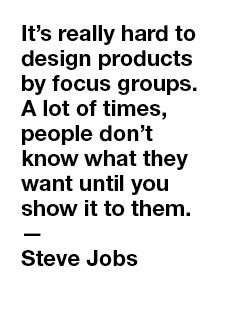 It's really hard to design products by focus groups. A lot of times, people don't know what they want until you show it to them. -- Steve Jobs