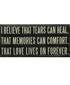 I believe that tears can heal, that memories can comfort, that love lives on forever.