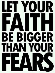 Let your FAITH be bigger than you FEARS...