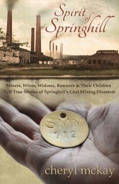 Spirit of Springhill: Miners, Wives, Widows, Rescuers & Their Children Tell True Stories of Springhill's Coal Mining Disasters by Cheryl McKay
