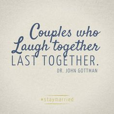 Couples who laugh together last together.