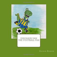 Dinosaur Dan The Football Fan by Gaynor Robson https://www.amazon.co.uk/dp/1535209607/ref=cm_sw_r_pi_dp_x_rJfXxbB5P6K10