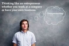 Entrepreneuring! Thinking like an entrepreneur whether you work at a company to have your own business.
