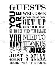 *THIS LISTING IS FOR THE DIGITAL JPEG FILE ONLY. NO PHYSICAL PRINT IS SHIPPED*    This custom artwork is just what you need to put your guests at ease. This print would look great in a guest bathroom or bedroom. The quote reads:    Guests you are welcome please be at ease  get up when youre ready  go to bed when you please    You dont need to thank us  or laugh at our jokes  just rest & relax  youre one of the folks    ..........ORDERING INFORMATION (PLEASE PUT IN NOTE SECTION)..........  1…