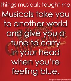 """Musicals take you to another world and give you a tune to carry in your heart when you're feeling blue."""