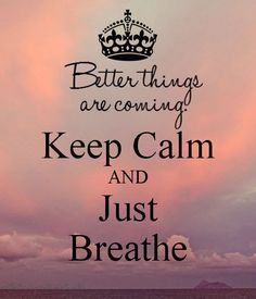 Better things are coming Keep Calm AND Just Breathe - by JMK