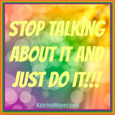 Stop talking about it and just do it!!!