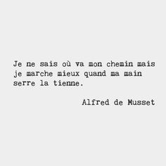 I don't know where my road is going but I know that I walk better when I hold your hand. — Alfred de Musset, French poet