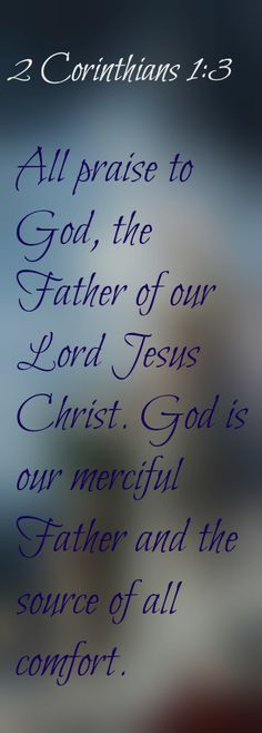 2 Corinthians 1:3 All praise to God, the Father of our Lord Jesus Christ. God is our merciful Father and the source of all comfort.