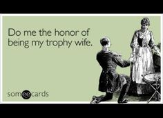 trophy wife, pretty much! :)) @Dustin Gilcrease hahaha