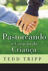 Pastoreando o Coração da Criança, tripp :: Editora Fiel - Apoiando a Igreja de Deus