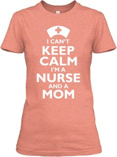 I Can't Keep Calm Nurse and a Mom Shirt...Yeah I need this!