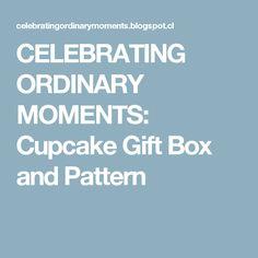 CELEBRATING ORDINARY MOMENTS: Cupcake Gift Box and Pattern