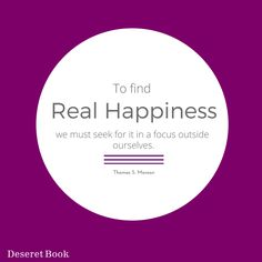 "How can we find real happiness?  Thought from the book ""Teachings of Thomas S. Monson,"" by Thomas S. Monson. #lds"