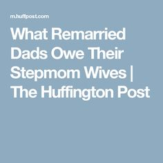 What Remarried Dads Owe Their Stepmom Wives   The Huffington Post