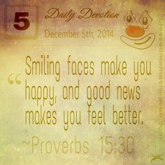 Daily Devotion • December 5th • Proverbs 15:30 ~Smiling faces make you happy, and good news makes you feel better.