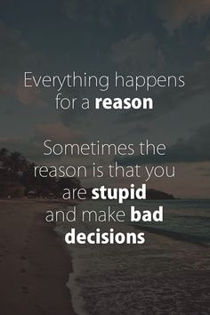 Everything happens for a reason. Sometimes the reason is you are stupid and made bad decisions.