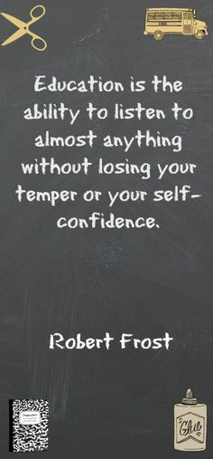 Education is the ability to listen to almost anything without losing your temper or your self-confidence. - Robert Frost