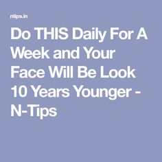Do THIS Daily For A Week and Your Face Will Be Look 10 Years Younger - N-Tips