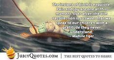 """""""The instant of birth is exquisite. Pain and joy are one at this moment. Ever after, the dim recollection is so sweet that we speak to our children with a gratitude they never understand. Birth Quotes, Jokes Quotes, Education Quotes, Ever After, Daily Quotes, Be Yourself Quotes, Picture Quotes, Gratitude, Joy"""
