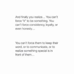 That's why I'm done forcing. If you want to be in my life then you will make an effort to stay. Otherwise I'm going to move on without you