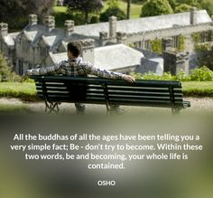All the buddhas of all the ages have been telling you a very simple fact; Be - don't try to become. Within these two words, be and becoming, your whole life is contained. OSHO #buddha #all #ages #telling #simple #fact #be #becoming #within #life #contained #osho #quote