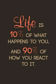 Life is 10% of what happens to you and 90% of how you react to it, in charge of my attitude!