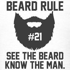 "Beard rule no. 21: ""See the beard know the man."" You know what I'm talking about."