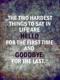 """The two hardest things to say in life are hello for the first time and goodbye for the last."""
