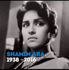 1938-2016 : Shamim Ara Begum| Pakistani film actress Shamim Ara (Putli) was the daughter of a popular dancer from Aligarh. She was Pakistani cinema's top actress of the 1960s, taking over from the legendary Pakistani film actress Sabiha Khanum. What's more, Shamim Ara also had an extremely successful directorial career in Lollywood following her days as a leading lady.