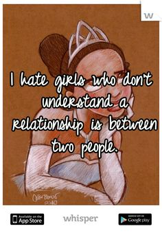 I hate girls who don't understand a relationship is between two people.